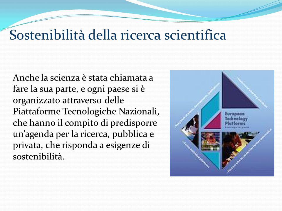 Anche la scienza è stata chiamata a fare la sua parte, e ogni paese si è organizzato attraverso delle Piattaforme Tecnologiche Nazionali, che hanno il compito di predisporre un'agenda per la ricerca, pubblica e privata, che risponda a esigenze di sostenibilità.