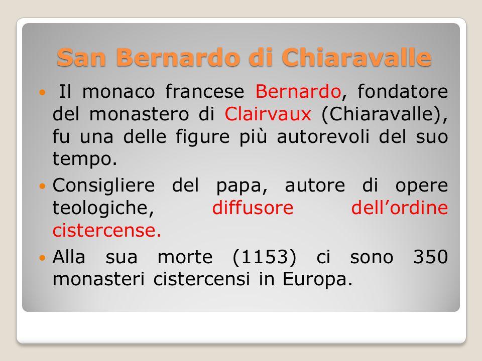 San Bernardo di Chiaravalle Il monaco francese Bernardo, fondatore del monastero di Clairvaux (Chiaravalle), fu una delle figure più autorevoli del suo tempo.
