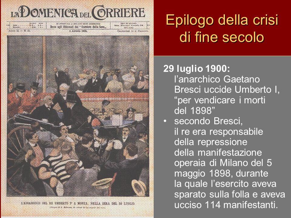Epilogo della crisi di fine secolo 29 luglio 1900: l'anarchico Gaetano Bresci uccide Umberto I, per vendicare i morti del 1898 secondo Bresci, il re era responsabile della repressione della manifestazione operaia di Milano del 5 maggio 1898, durante la quale l'esercito aveva sparato sulla folla e aveva ucciso 114 manifestanti.