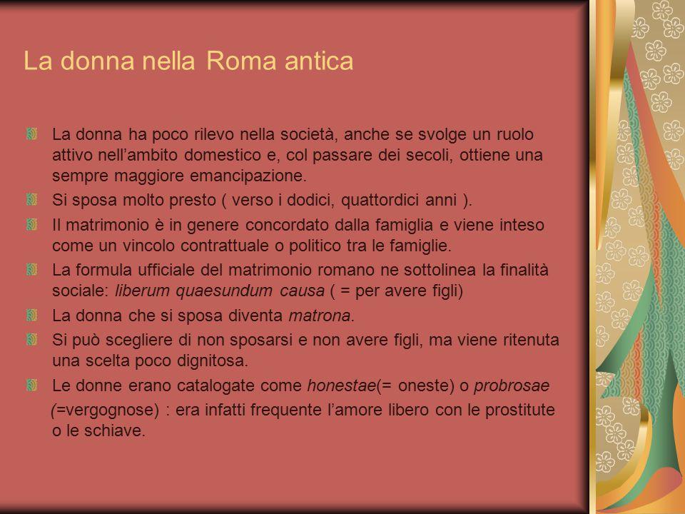La donna nella Roma antica La donna ha poco rilevo nella società, anche se svolge un ruolo attivo nell'ambito domestico e, col passare dei secoli, ott