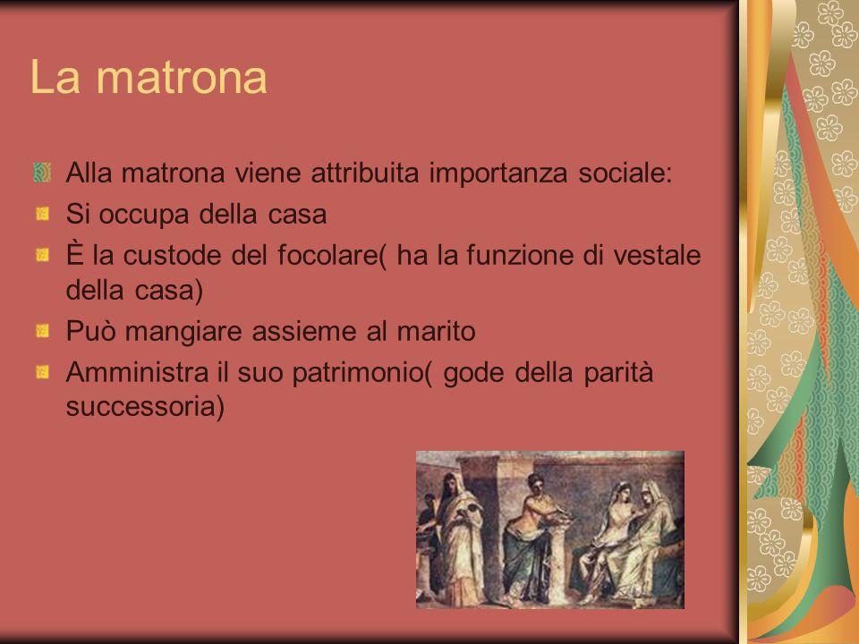 La matrona Alla matrona viene attribuita importanza sociale: Si occupa della casa È la custode del focolare( ha la funzione di vestale della casa) Può