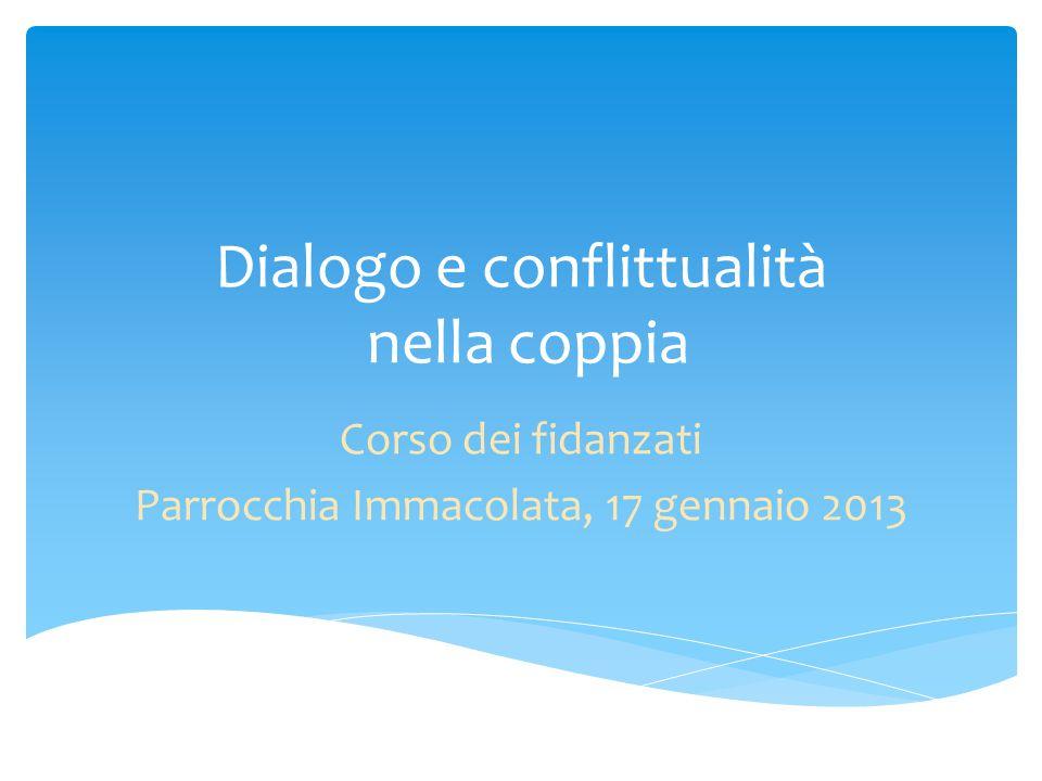 Dialogo e conflittualità nella coppia Corso dei fidanzati Parrocchia Immacolata, 17 gennaio 2013