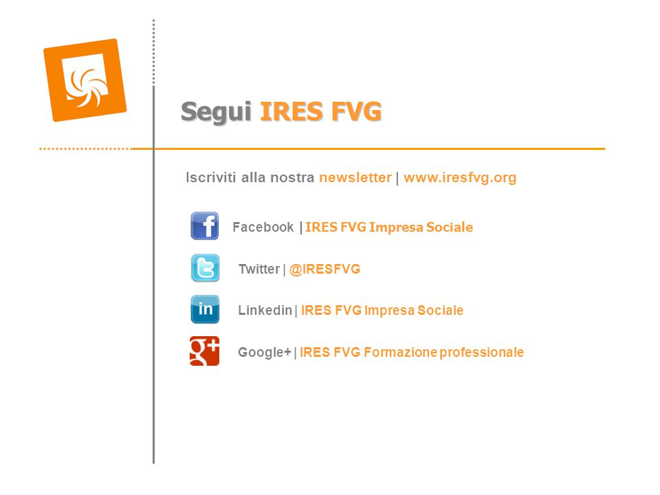 Segui IRES FVG Facebook |IRES FVG Impresa Sociale Linkedin | IRES FVG Impresa Sociale Twitter | @IRESFVG Iscriviti alla nostra newsletter | www.iresfvg.org Google+ | IRES FVG Formazione professionale