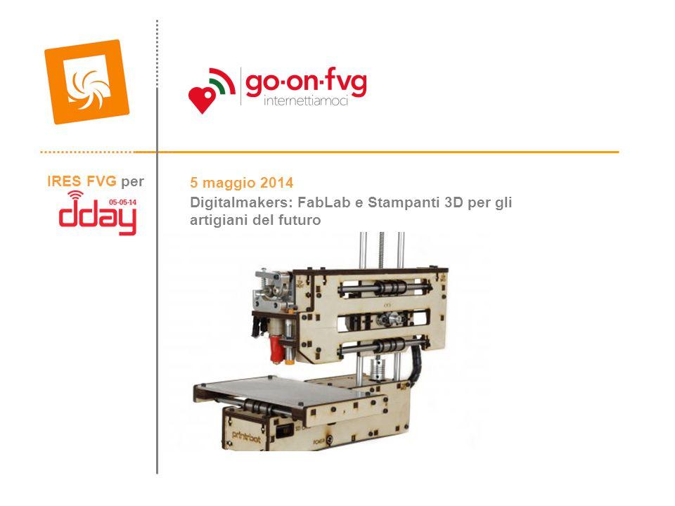 5 maggio 2014 Digitalmakers: FabLab e Stampanti 3D per gli artigiani del futuro IRES FVG per