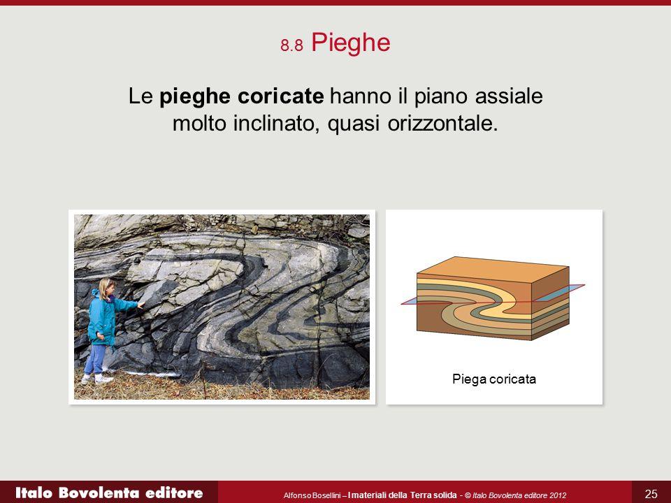Alfonso Bosellini – I materiali della Terra solida - © Italo Bovolenta editore 2012 25 8.8 Pieghe Le pieghe coricate hanno il piano assiale molto incl