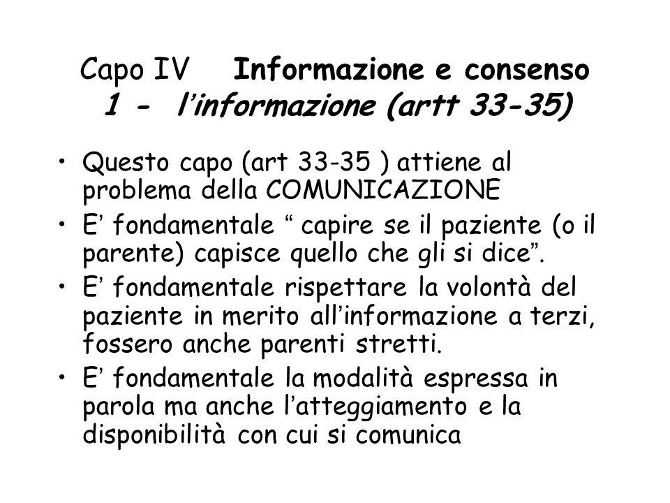Capo IV Informazione e consenso 1 - l'informazione (artt 33-35) Questo capo (art 33-35 ) attiene al problema della COMUNICAZIONE E' fondamentale capire se il paziente (o il parente) capisce quello che gli si dice .
