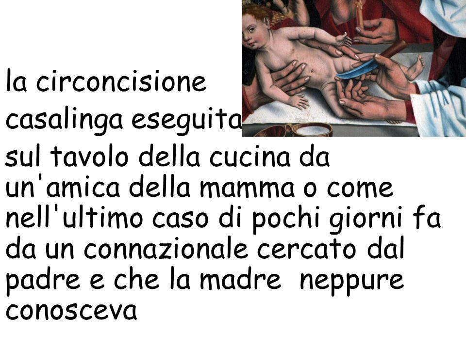 la circoncisione casalinga eseguita sul tavolo della cucina da un'amica della mamma o come nell'ultimo caso di pochi giorni fa da un connazionale cerc