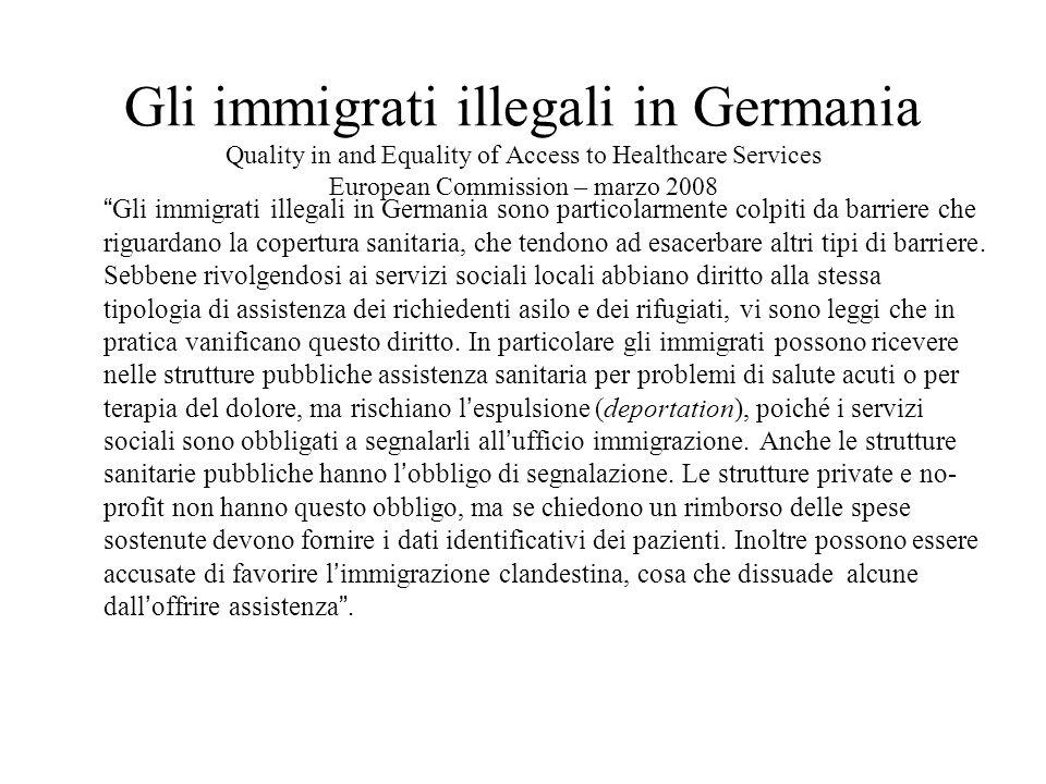 Gli immigrati illegali in Germania Quality in and Equality of Access to Healthcare Services European Commission – marzo 2008 Gli immigrati illegali in Germania sono particolarmente colpiti da barriere che riguardano la copertura sanitaria, che tendono ad esacerbare altri tipi di barriere.