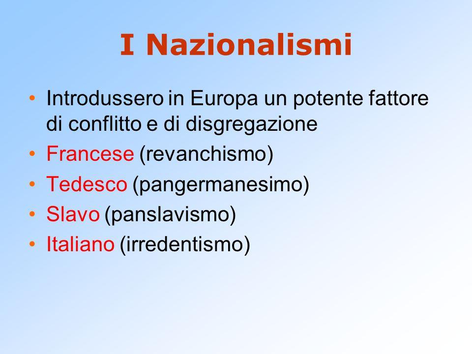 I Nazionalismi Introdussero in Europa un potente fattore di conflitto e di disgregazione Francese (revanchismo) Tedesco (pangermanesimo) Slavo (pansla