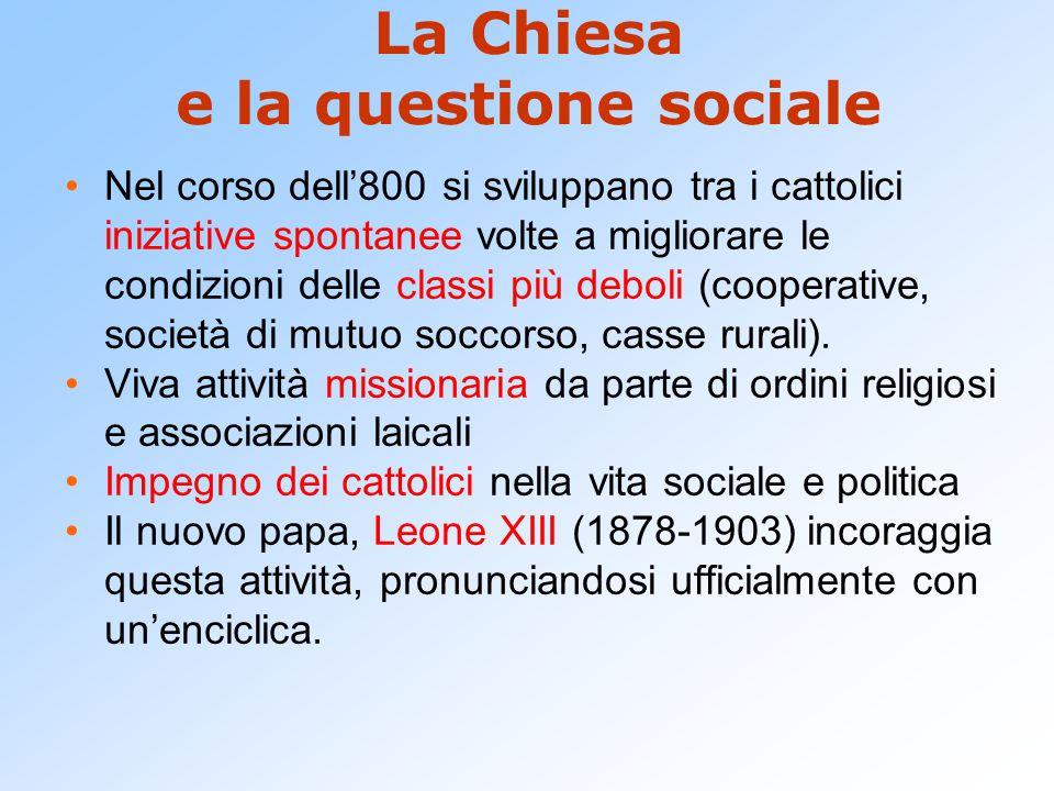 La Chiesa e la questione sociale Nel corso dell'800 si sviluppano tra i cattolici iniziative spontanee volte a migliorare le condizioni delle classi p