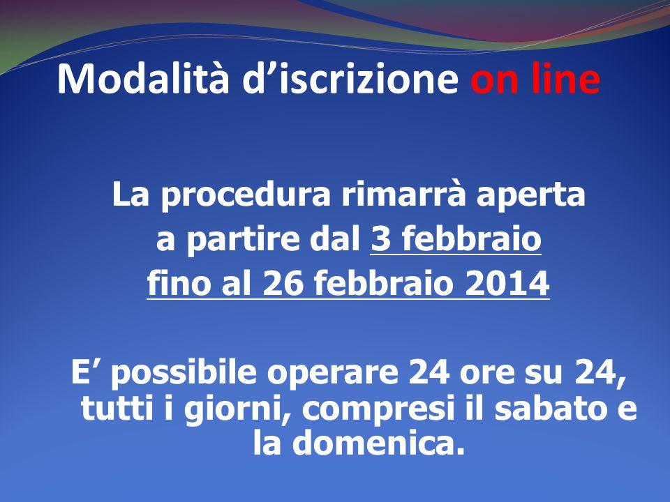 Modalità d'iscrizione on line La procedura rimarrà aperta a partire dal 3 febbraio fino al 26 febbraio 2014 E' possibile operare 24 ore su 24, tutti i