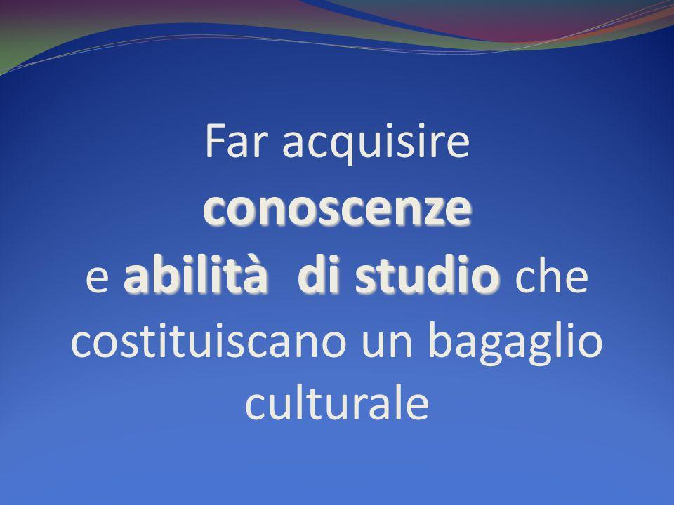 conoscenze abilità di studio Far acquisire conoscenze e abilità di studio che costituiscano un bagaglio culturale