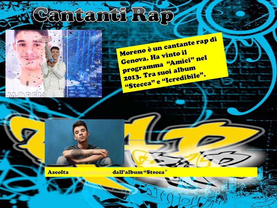 Moreno è un cantante rap di Genova.Ha vinto il programma Amici nel 2013.