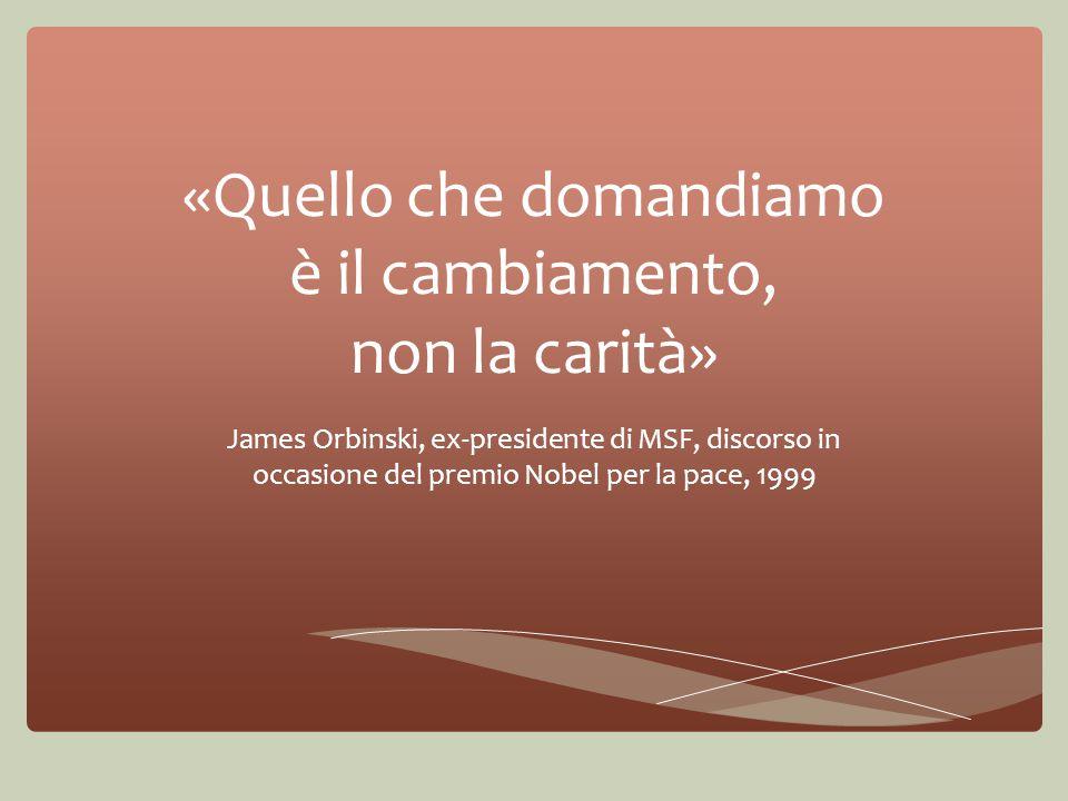 «Quello che domandiamo è il cambiamento, non la carità» James Orbinski, ex-presidente di MSF, discorso in occasione del premio Nobel per la pace, 1999