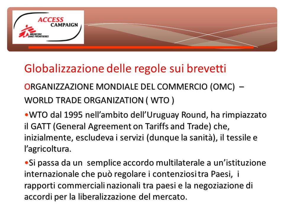 Globalizzazione delle regole sui brevetti ORGANIZZAZIONE MONDIALE DEL COMMERCIO (OMC) – WORLD TRADE ORGANIZATION ( WTO ) WTO dal 1995 nell'ambito dell'Uruguay Round, ha rimpiazzato il GATT (General Agreement on Tariffs and Trade) che, inizialmente, escludeva i servizi (dunque la sanità), il tessile e l'agricoltura.WTO dal 1995 nell'ambito dell'Uruguay Round, ha rimpiazzato il GATT (General Agreement on Tariffs and Trade) che, inizialmente, escludeva i servizi (dunque la sanità), il tessile e l'agricoltura.