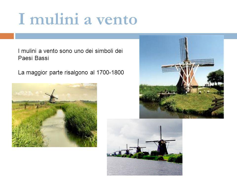 I mulini a vento I mulini a vento sono uno dei simboli dei Paesi Bassi La maggior parte risalgono al 1700-1800