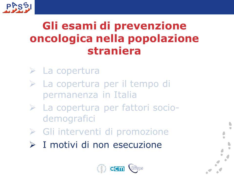 Gli esami di prevenzione oncologica nella popolazione straniera  La copertura  La copertura per il tempo di permanenza in Italia  La copertura per fattori socio- demografici  Gli interventi di promozione  I motivi di non esecuzione