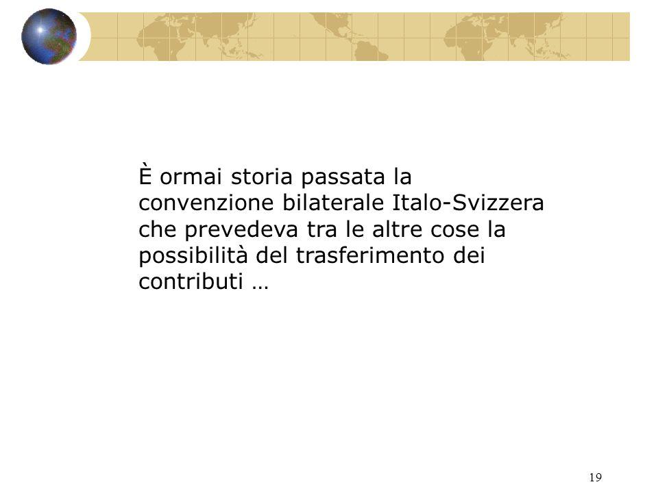 19 È ormai storia passata la convenzione bilaterale Italo-Svizzera che prevedeva tra le altre cose la possibilità del trasferimento dei contributi …