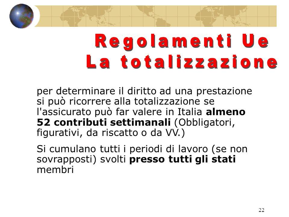 22 per determinare il diritto ad una prestazione si può ricorrere alla totalizzazione se l assicurato può far valere in Italia almeno 52 contributi settimanali (Obbligatori, figurativi, da riscatto o da VV.) Si cumulano tutti i periodi di lavoro (se non sovrapposti) svolti presso tutti gli stati membri