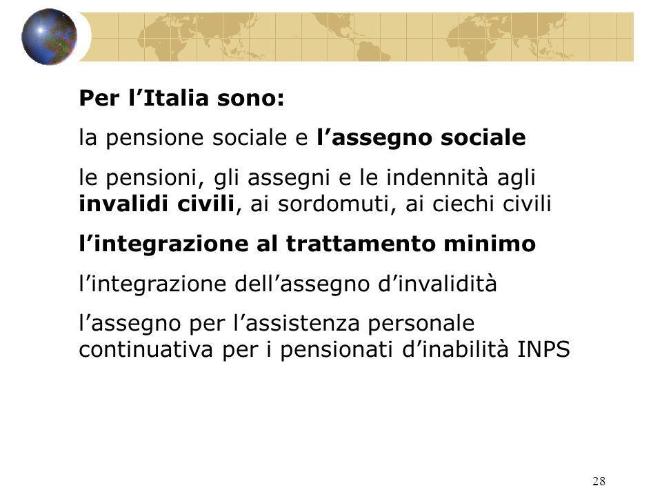 28 Per l'Italia sono: la pensione sociale e l'assegno sociale le pensioni, gli assegni e le indennità agli invalidi civili, ai sordomuti, ai ciechi civili l'integrazione al trattamento minimo l'integrazione dell'assegno d'invalidità l'assegno per l'assistenza personale continuativa per i pensionati d'inabilità INPS