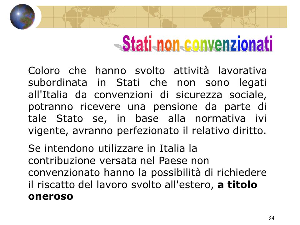 34 Coloro che hanno svolto attività lavorativa subordinata in Stati che non sono legati all Italia da convenzioni di sicurezza sociale, potranno ricevere una pensione da parte di tale Stato se, in base alla normativa ivi vigente, avranno perfezionato il relativo diritto.