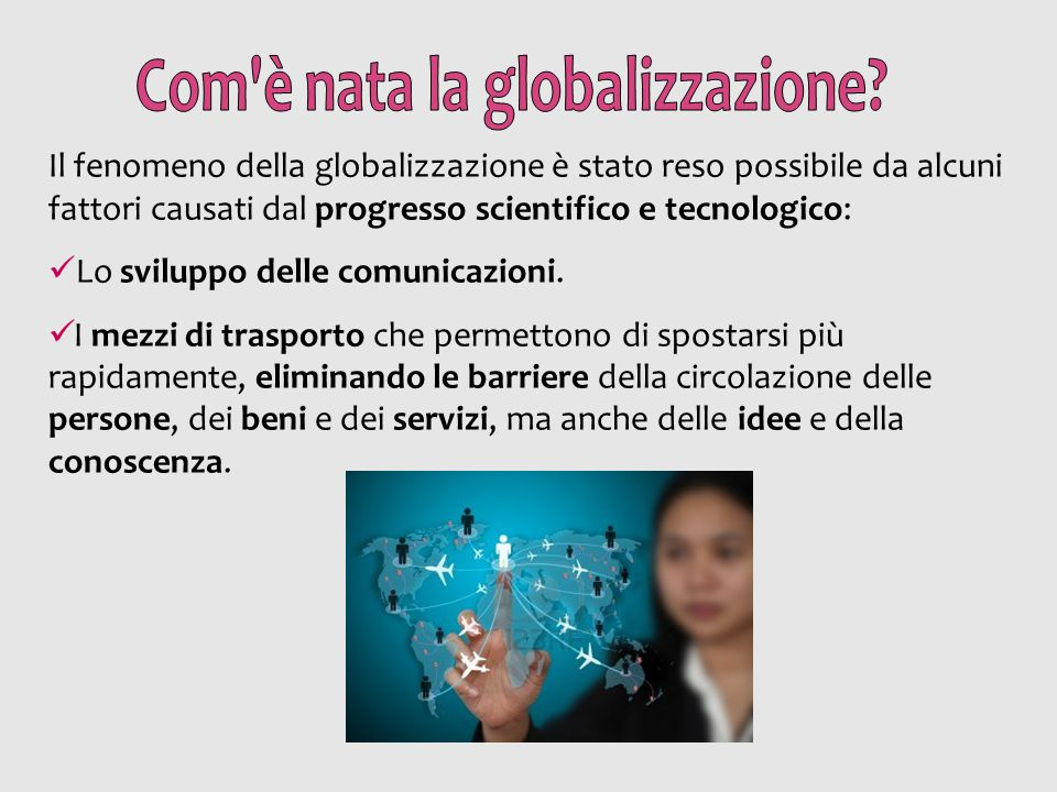 Il fenomeno della globalizzazione è stato reso possibile da alcuni fattori causati dal progresso scientifico e tecnologico: Lo sviluppo delle comunica
