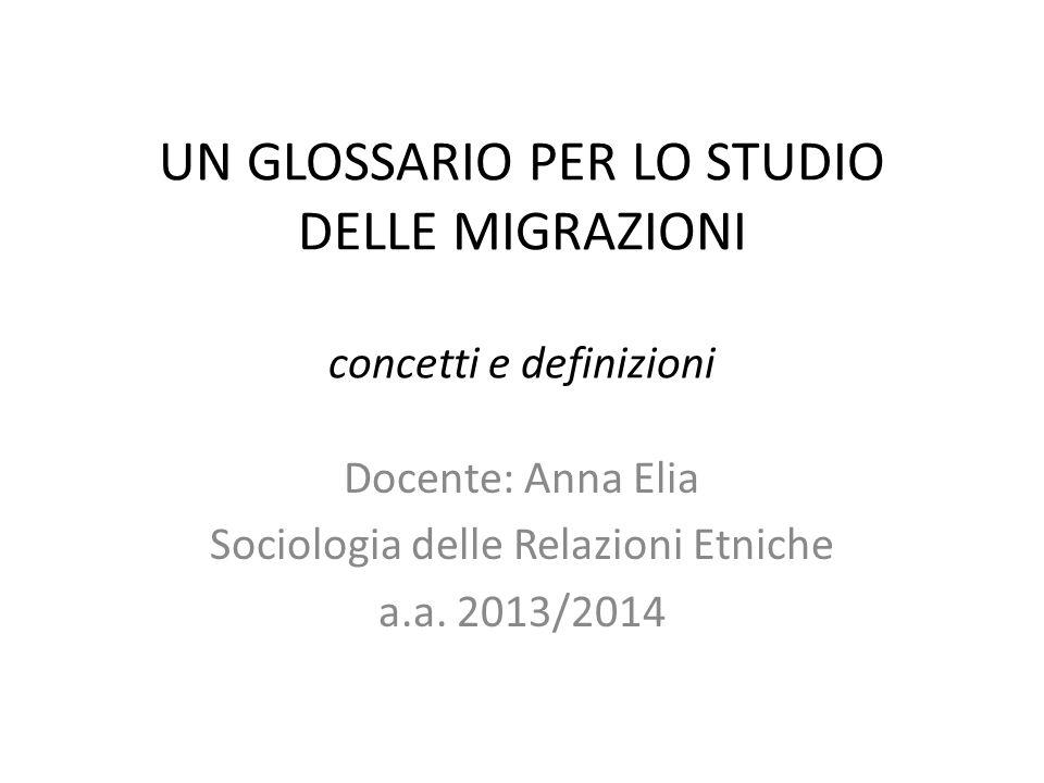 UN GLOSSARIO PER LO STUDIO DELLE MIGRAZIONI concetti e definizioni Docente: Anna Elia Sociologia delle Relazioni Etniche a.a. 2013/2014