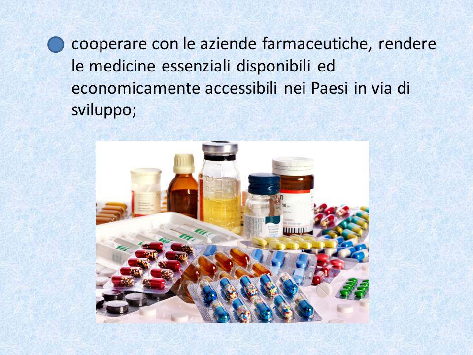 cooperare con le aziende farmaceutiche, rendere le medicine essenziali disponibili ed economicamente accessibili nei Paesi in via di sviluppo;