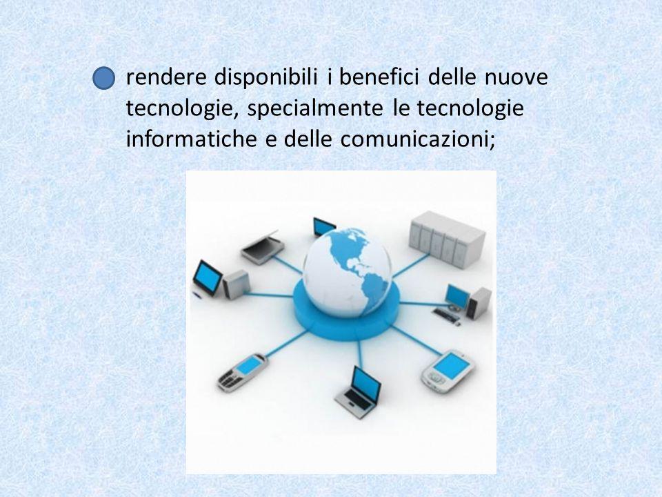 rendere disponibili i benefici delle nuove tecnologie, specialmente le tecnologie informatiche e delle comunicazioni;