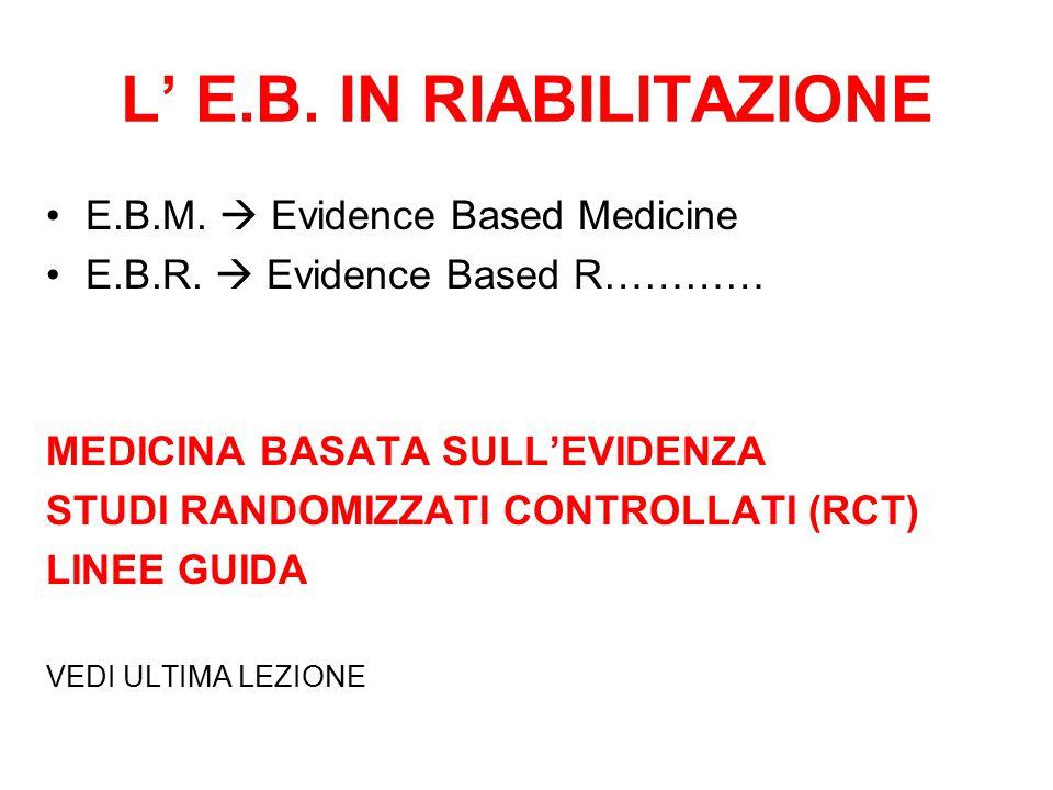 L' E.B. IN RIABILITAZIONE E.B.M.  Evidence Based Medicine E.B.R.  Evidence Based R………… MEDICINA BASATA SULL'EVIDENZA STUDI RANDOMIZZATI CONTROLLATI