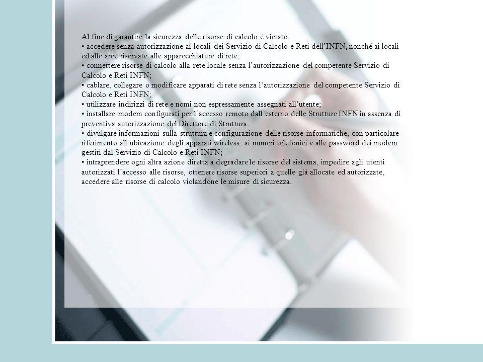Al fine di garantire la sicurezza delle risorse di calcolo è vietato: accedere senza autorizzazione ai locali dei Servizio di Calcolo e Reti dell'INFN, nonché ai locali ed alle aree riservate alle apparecchiature di rete; connettere risorse di calcolo alla rete locale senza l'autorizzazione del competente Servizio di Calcolo e Reti INFN; cablare, collegare o modificare apparati di rete senza l'autorizzazione del competente Servizio di Calcolo e Reti INFN; utilizzare indirizzi di rete e nomi non espressamente assegnati all'utente; installare modem configurati per l'accesso remoto dall'esterno delle Strutture INFN in assenza di preventiva autorizzazione del Direttore di Struttura; divulgare informazioni sulla struttura e configurazione delle risorse informatiche, con particolare riferimento all'ubicazione degli apparati wireless, ai numeri telefonici e alle password dei modem gestiti dal Servizio di Calcolo e Reti INFN; intraprendere ogni altra azione diretta a degradare le risorse del sistema, impedire agli utenti autorizzati l'accesso alle risorse, ottenere risorse superiori a quelle già allocate ed autorizzate, accedere alle risorse di calcolo violandone le misure di sicurezza.