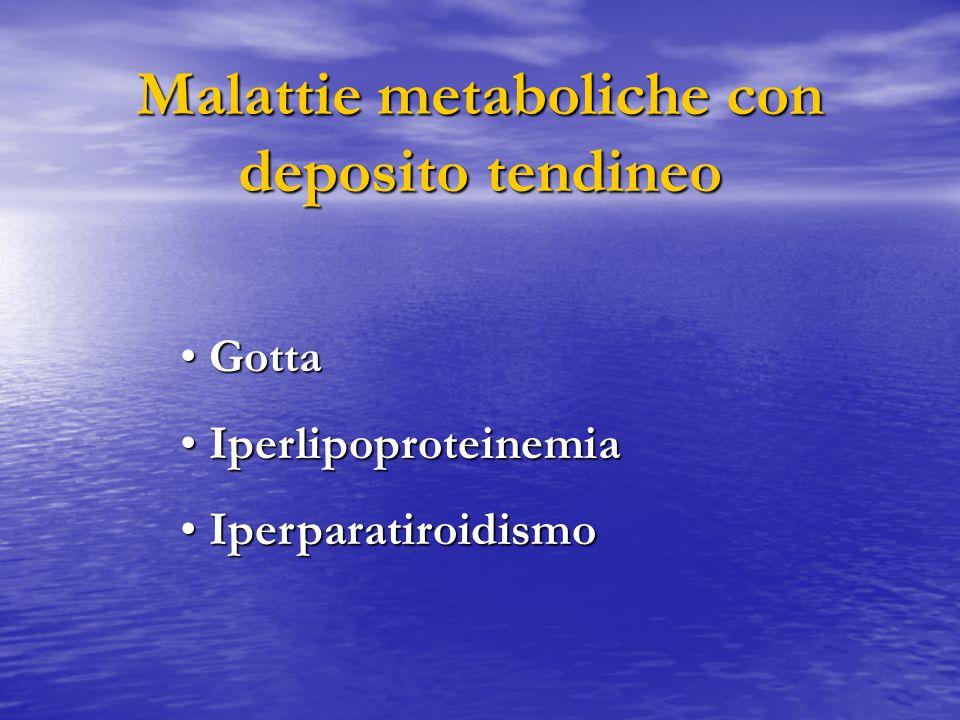 Malattie metaboliche con deposito tendineo Gotta Gotta Iperlipoproteinemia Iperlipoproteinemia Iperparatiroidismo Iperparatiroidismo