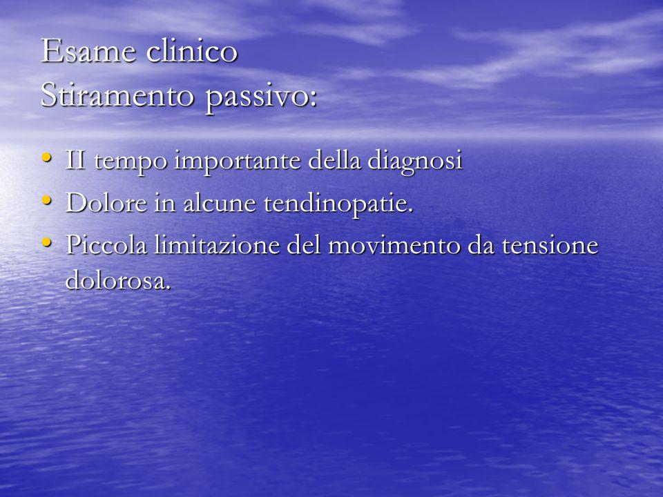 Esame clinico Stiramento passivo: II tempo importante della diagnosi II tempo importante della diagnosi Dolore in alcune tendinopatie. Dolore in alcun