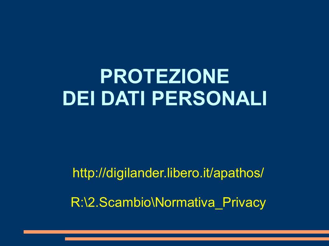 PROTEZIONE DEI DATI PERSONALI http://digilander.libero.it/apathos/ R:\2.Scambio\Normativa_Privacy