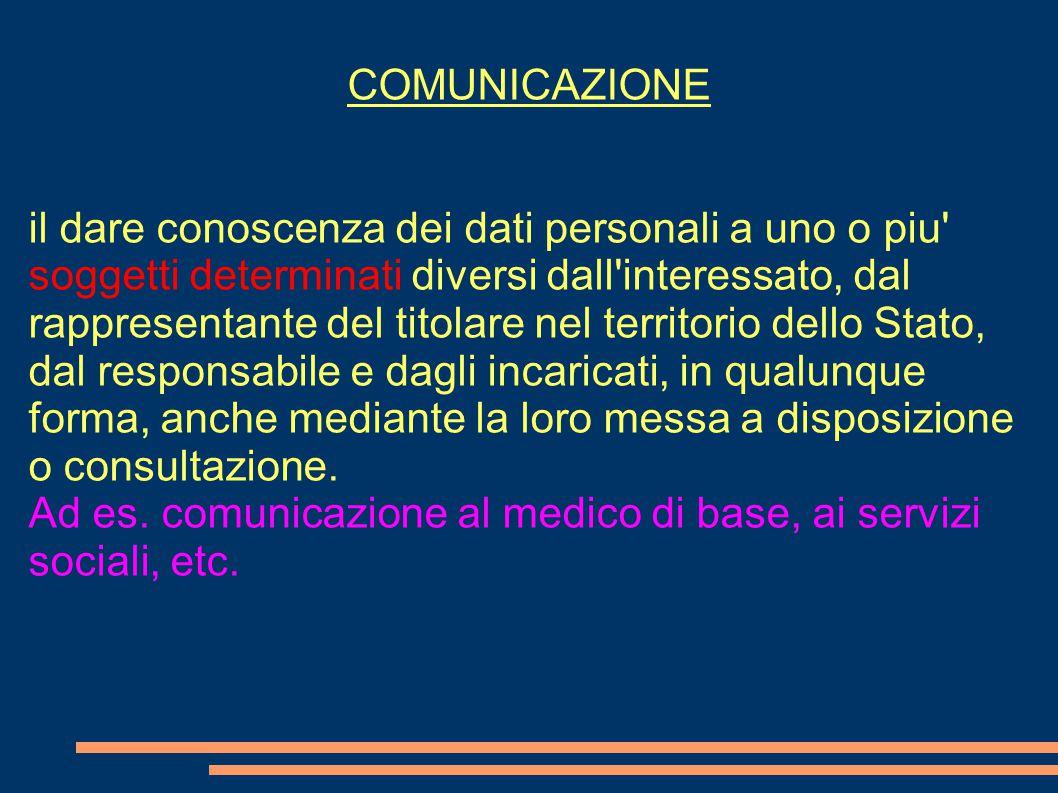 COMUNICAZIONE il dare conoscenza dei dati personali a uno o piu' soggetti determinati diversi dall'interessato, dal rappresentante del titolare nel te