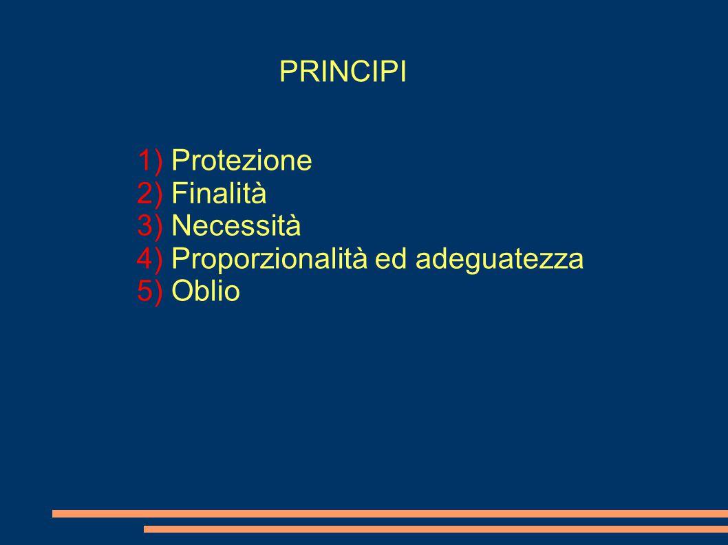 PRINCIPI 1) Protezione 2) Finalità 3) Necessità 4) Proporzionalità ed adeguatezza 5) Oblio