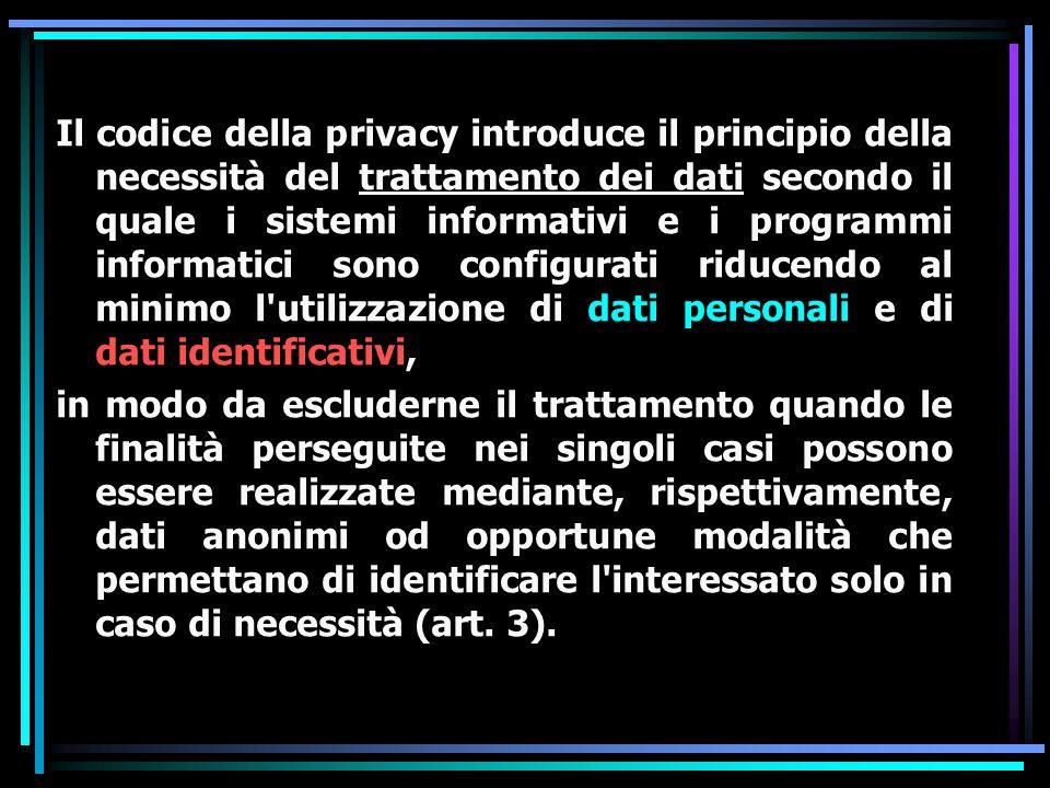 Il codice della privacy introduce il principio della necessità del trattamento dei dati secondo il quale i sistemi informativi e i programmi informatici sono configurati riducendo al minimo l utilizzazione di dati personali e di dati identificativi, in modo da escluderne il trattamento quando le finalità perseguite nei singoli casi possono essere realizzate mediante, rispettivamente, dati anonimi od opportune modalità che permettano di identificare l interessato solo in caso di necessità (art.