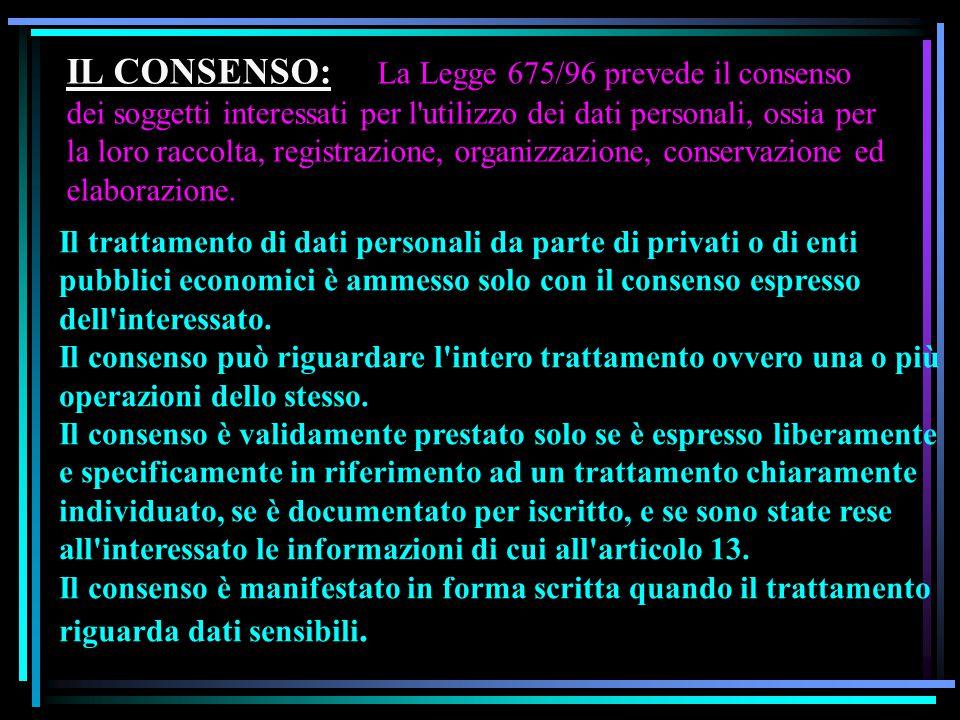 IL CONSENSO: La Legge 675/96 prevede il consenso dei soggetti interessati per l'utilizzo dei dati personali, ossia per la loro raccolta, registrazione
