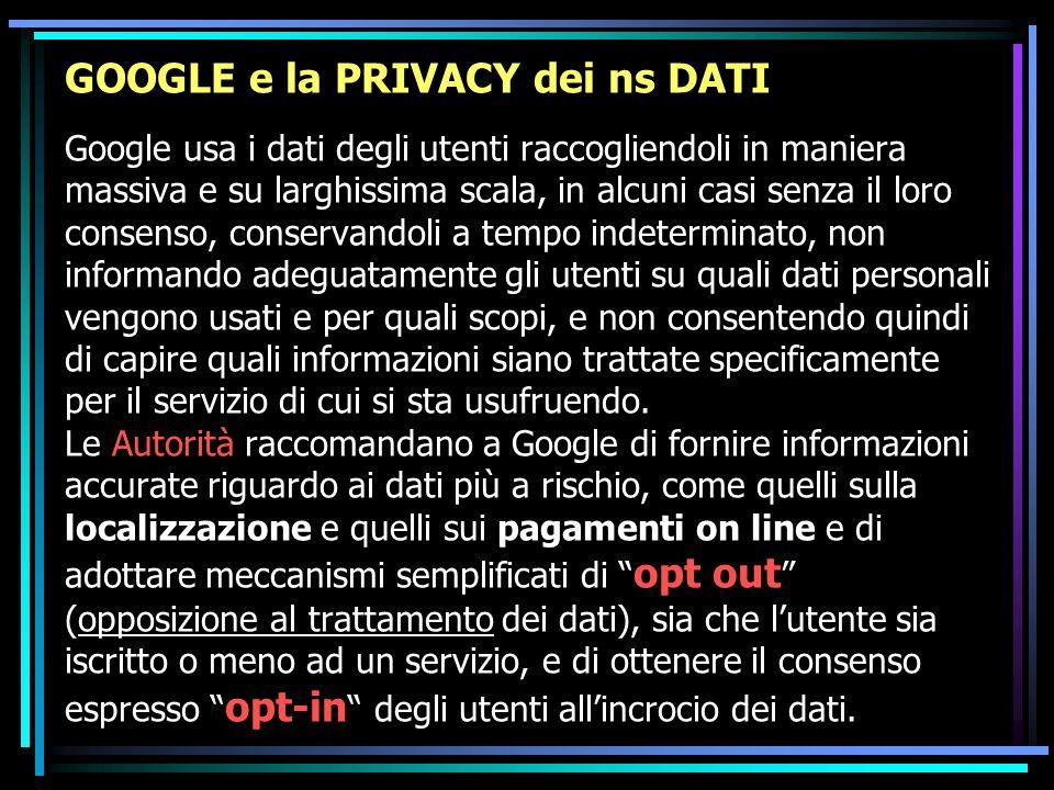 GOOGLE e la PRIVACY dei ns DATI Google usa i dati degli utenti raccogliendoli in maniera massiva e su larghissima scala, in alcuni casi senza il loro