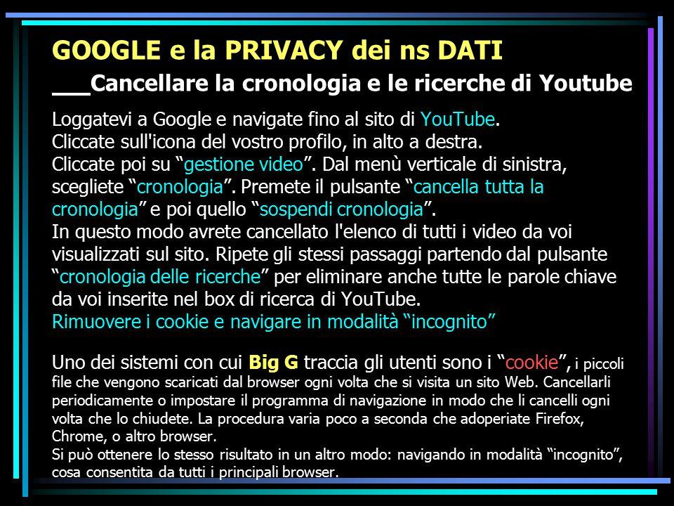 GOOGLE e la PRIVACY dei ns DATI Cancellare la cronologia e le ricerche di Youtube Loggatevi a Google e navigate fino al sito di YouTube. Cliccate sull