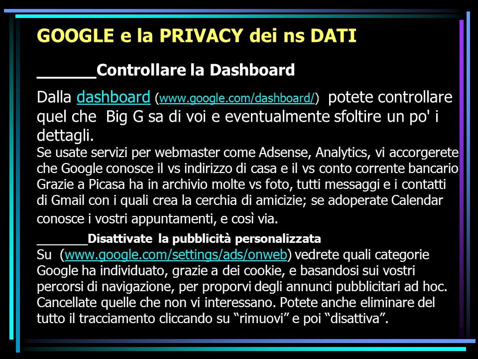 GOOGLE e la PRIVACY dei ns DATI _____ Controllare la Dashboard Dalla dashboard (www.google.com/dashboard/) potete controllare quel che Big G sa di voi