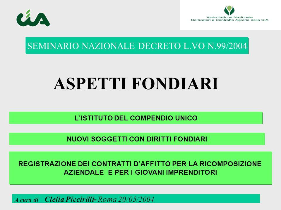 1 ASPETTI FONDIARI SEMINARIO NAZIONALE DECRETO L.VO N.99/2004 L'ISTITUTO DEL COMPENDIO UNICO NUOVI SOGGETTI CON DIRITTI FONDIARI REGISTRAZIONE DEI CONTRATTI D'AFFITTO PER LA RICOMPOSIZIONE AZIENDALE E PER I GIOVANI IMPRENDITORI A cura di Clelia Piccirilli- Roma 20/05/2004
