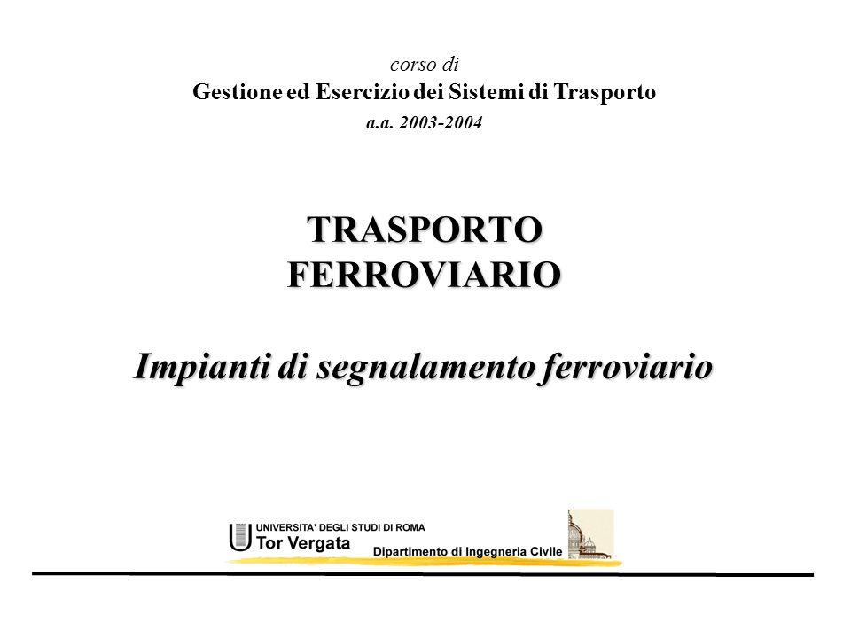 TRASPORTO FERROVIARIO Impianti di segnalamento ferroviario a.a. 2003-2004 corso di Gestione ed Esercizio dei Sistemi di Trasporto