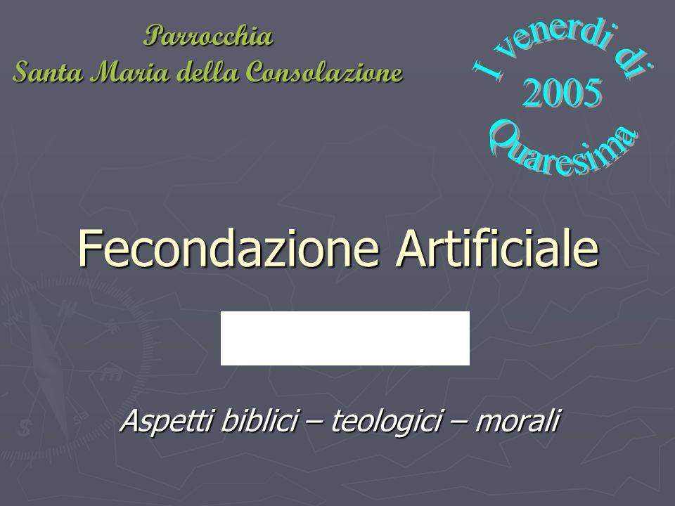 Fecondazione Artificiale Aspetti biblici – teologici – morali Parrocchia Santa Maria della Consolazione
