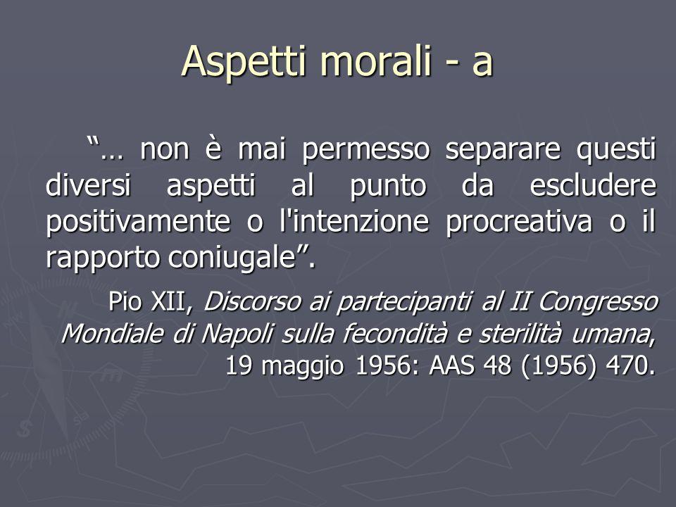 """Aspetti morali - a """"… non è mai permesso separare questi diversi aspetti al punto da escludere positivamente o l'intenzione procreativa o il rapporto"""
