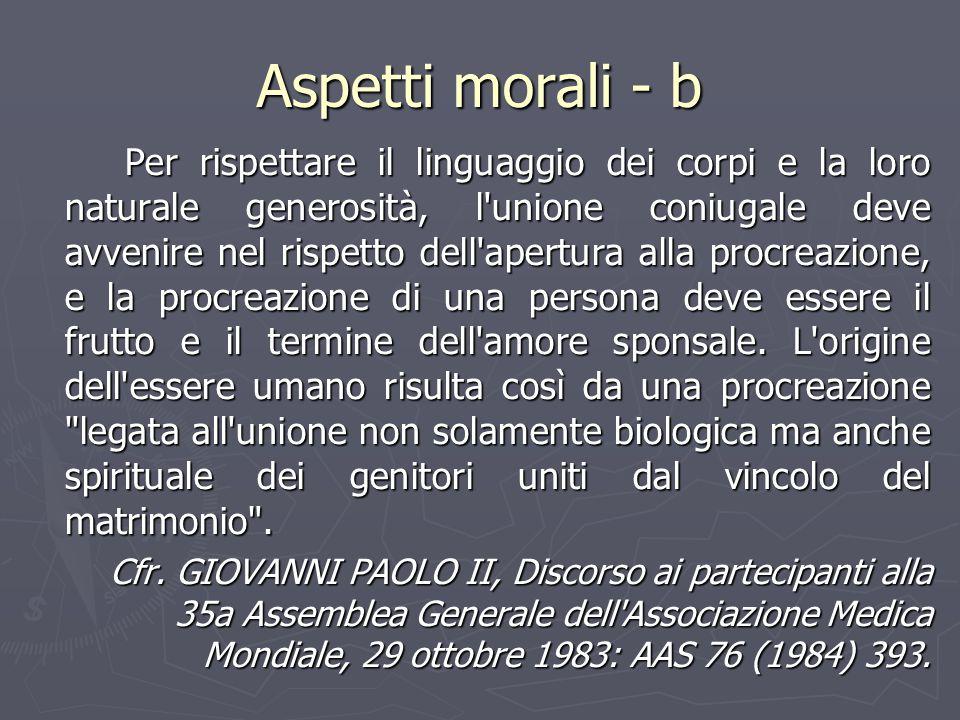 Aspetti morali - b Per rispettare il linguaggio dei corpi e la loro naturale generosità, l'unione coniugale deve avvenire nel rispetto dell'apertura a