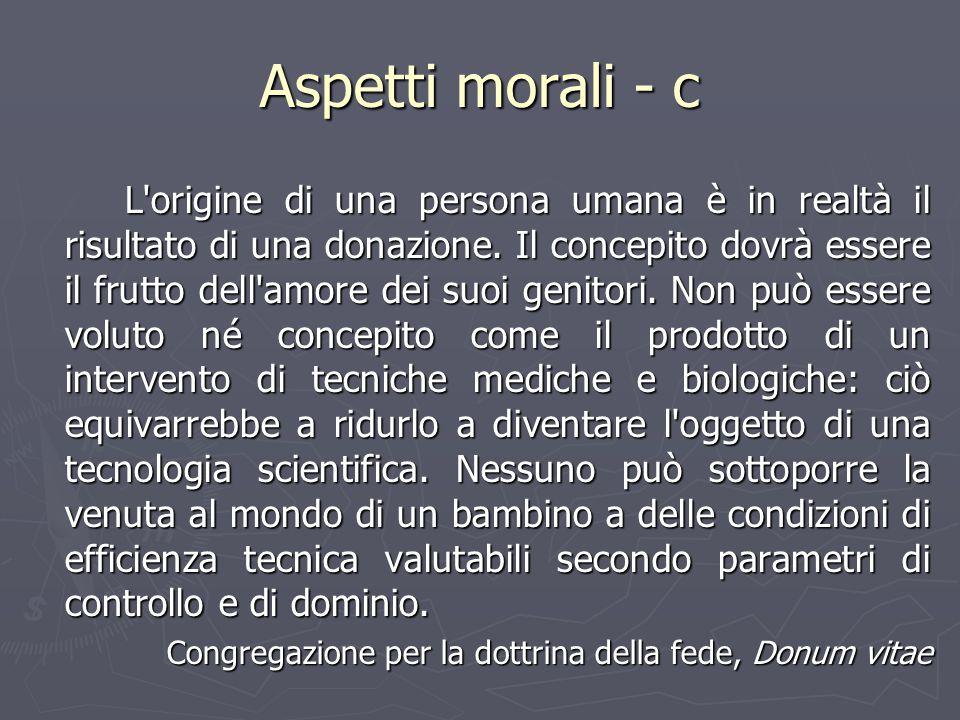 Aspetti morali - c L'origine di una persona umana è in realtà il risultato di una donazione. Il concepito dovrà essere il frutto dell'amore dei suoi g