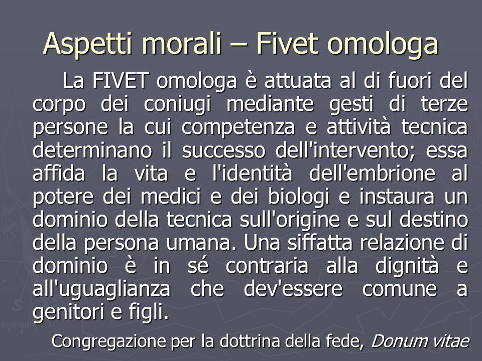 Aspetti morali – Fivet omologa La FIVET omologa è attuata al di fuori del corpo dei coniugi mediante gesti di terze persone la cui competenza e attivi
