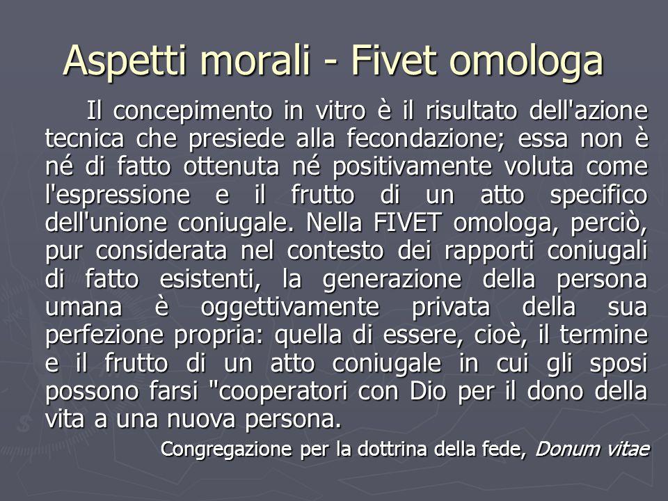 Aspetti morali - Fivet omologa Il concepimento in vitro è il risultato dell'azione tecnica che presiede alla fecondazione; essa non è né di fatto otte