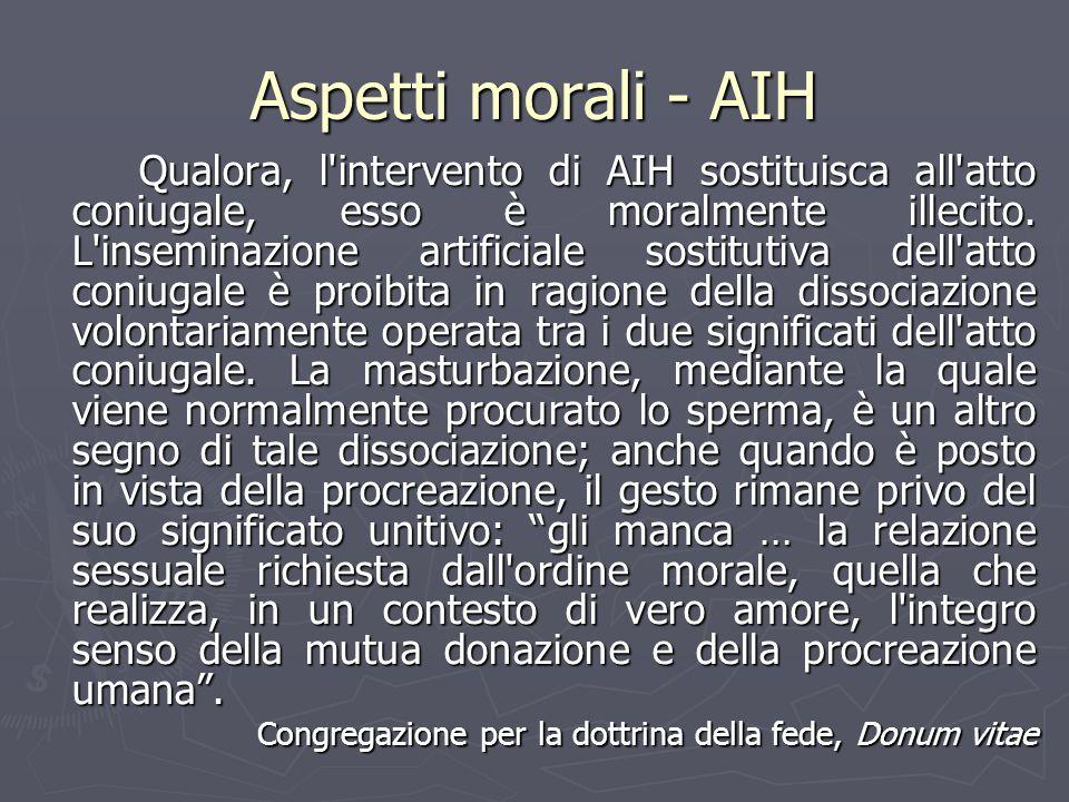Aspetti morali - AIH Qualora, l'intervento di AIH sostituisca all'atto coniugale, esso è moralmente illecito. L'inseminazione artificiale sostitutiva
